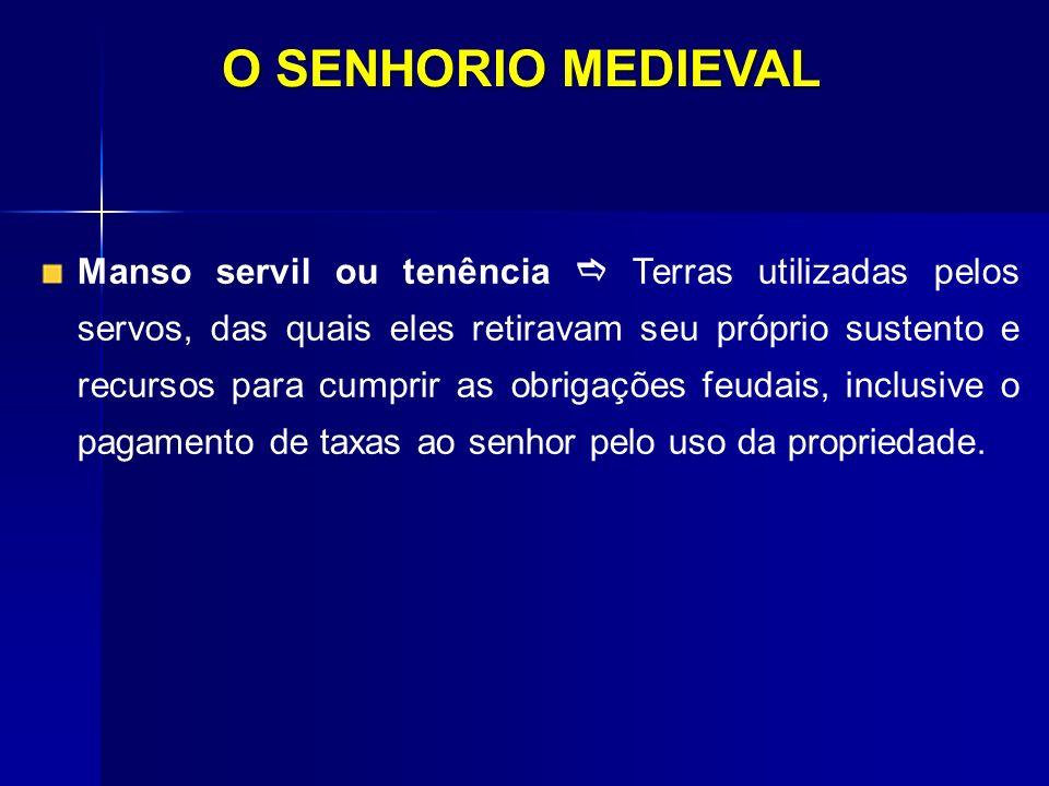 O SENHORIO MEDIEVAL Manso servil ou tenência Terras utilizadas pelos servos, das quais eles retiravam seu próprio sustento e recursos para cumprir as