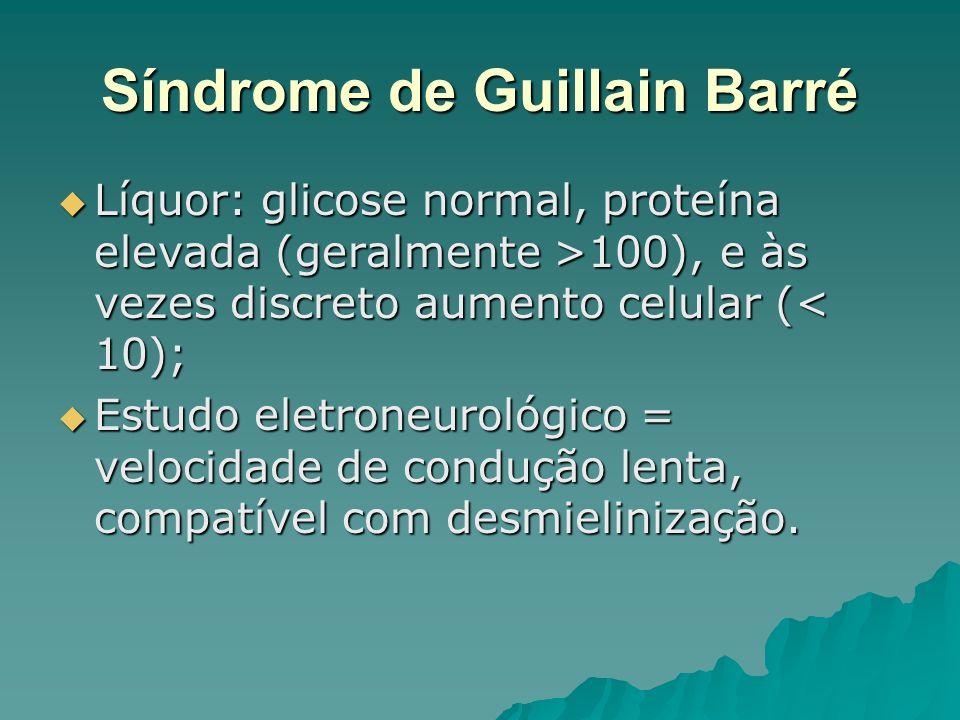 Síndrome de Guillain Barré Líquor: glicose normal, proteína elevada (geralmente >100), e às vezes discreto aumento celular ( 100), e às vezes discreto