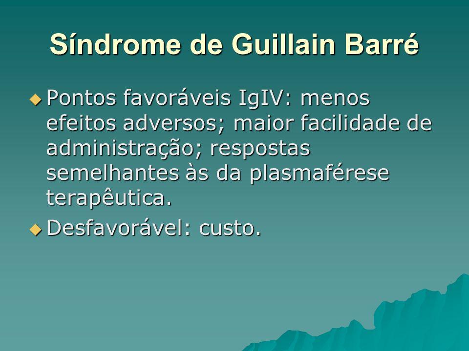 Síndrome de Guillain Barré Pontos favoráveis IgIV: menos efeitos adversos; maior facilidade de administração; respostas semelhantes às da plasmaférese