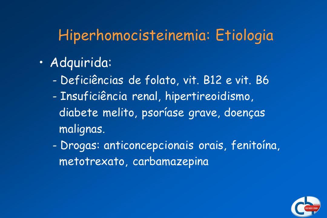 Adquirida: - Deficiências de folato, vit. B12 e vit. B6 - Insuficiência renal, hipertireoidismo, diabete melito, psoríase grave, doenças malignas. - D