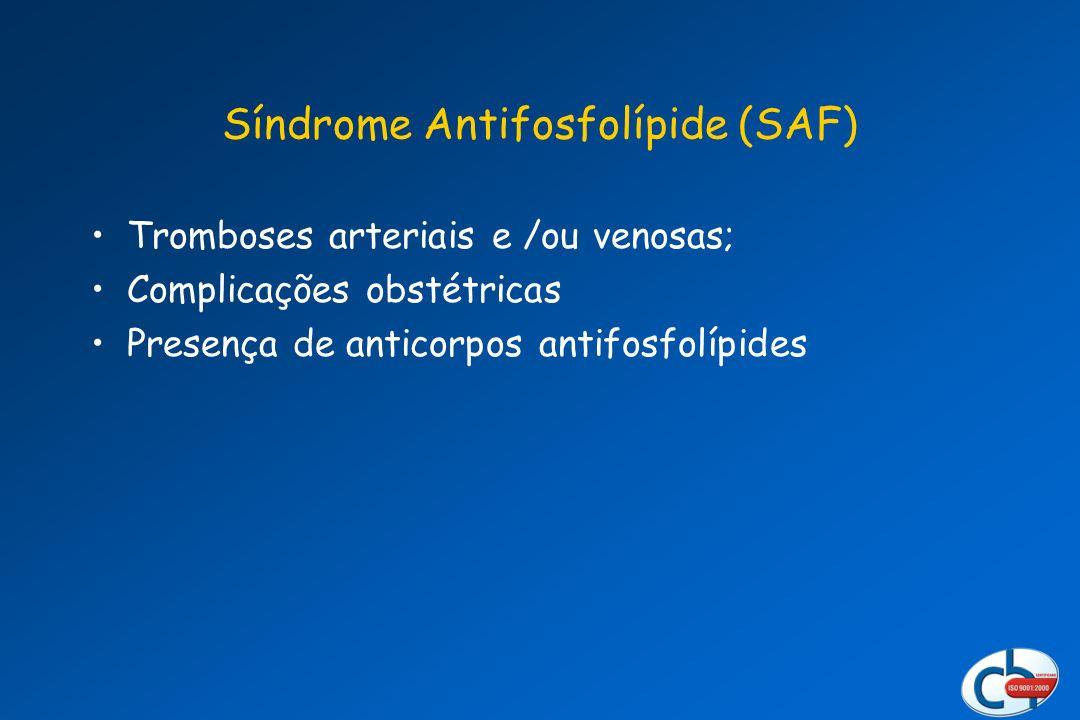 Síndrome Antifosfolípide (SAF) Tromboses arteriais e /ou venosas; Complicações obstétricas Presença de anticorpos antifosfolípides