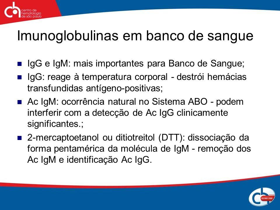Imunoglobulinas em banco de sangue IgG e IgM: mais importantes para Banco de Sangue; IgG: reage à temperatura corporal - destrói hemácias transfundida
