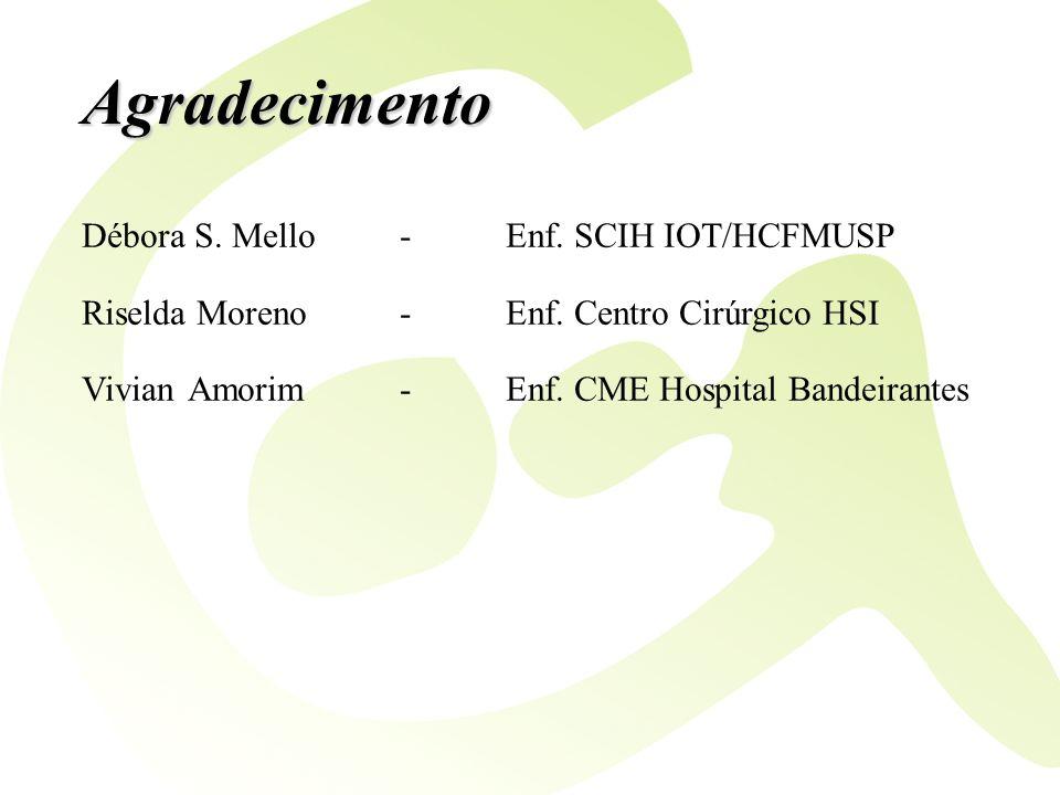 Agradecimento Débora S. Mello-Enf. SCIH IOT/HCFMUSP Riselda Moreno-Enf. Centro Cirúrgico HSI VivianAmorim-Enf. CME Hospital Bandeirantes