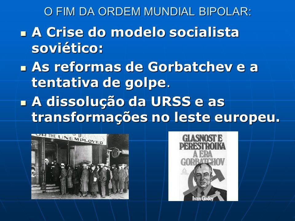 O FIM DA ORDEM MUNDIAL BIPOLAR: A Crise do modelo socialista soviético: A Crise do modelo socialista soviético: As reformas de Gorbatchev e a tentativ