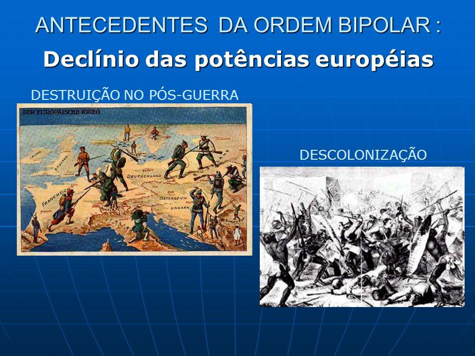 ANTECEDENTES DA ORDEM BIPOLAR : Declínio das potências européias DESTRUIÇÃO NO PÓS-GUERRA DESCOLONIZAÇÃO