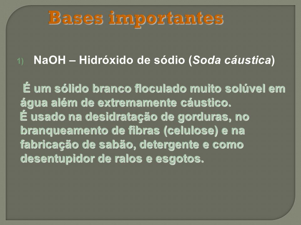 Bases importantes 1) NaOH – Hidróxido de sódio (Soda cáustica) É um sólido branco floculado muito solúvel em água além de extremamente cáustico. É um