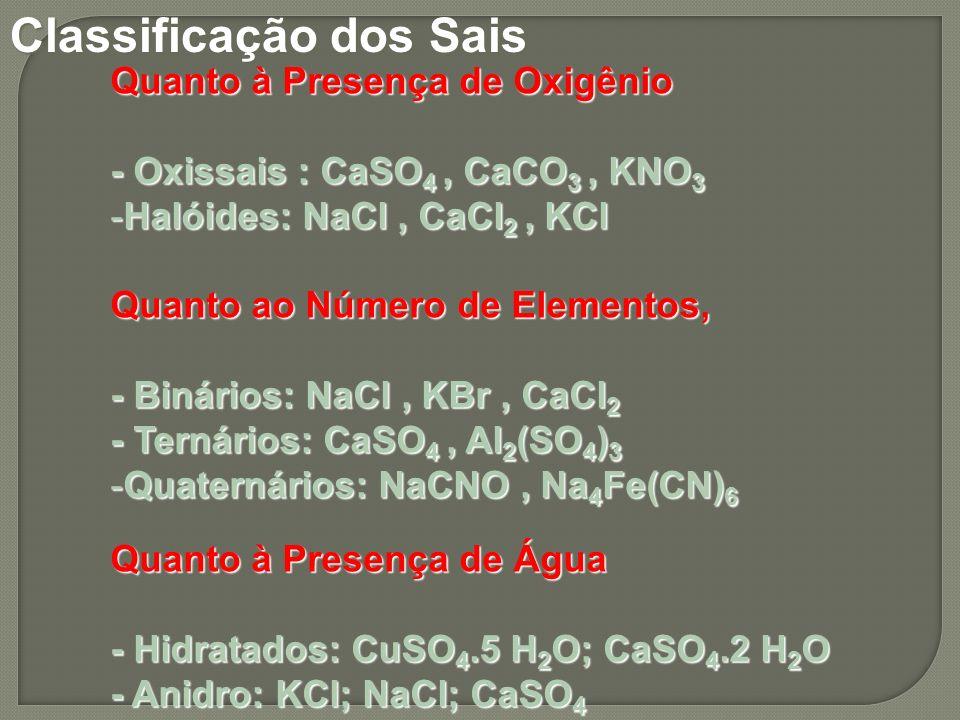 Quanto à Presença de Oxigênio - Oxissais : CaSO 4, CaCO 3, KNO 3 -Halóides: NaCl, CaCl 2, KCl Quanto ao Número de Elementos, - Binários: NaCl, KBr, Ca