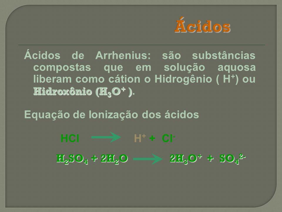 Hidroxônio (H 3 O + ) Ácidos de Arrhenius: são substâncias compostas que em solução aquosa liberam como cátion o Hidrogênio ( H + ) ou Hidroxônio (H 3