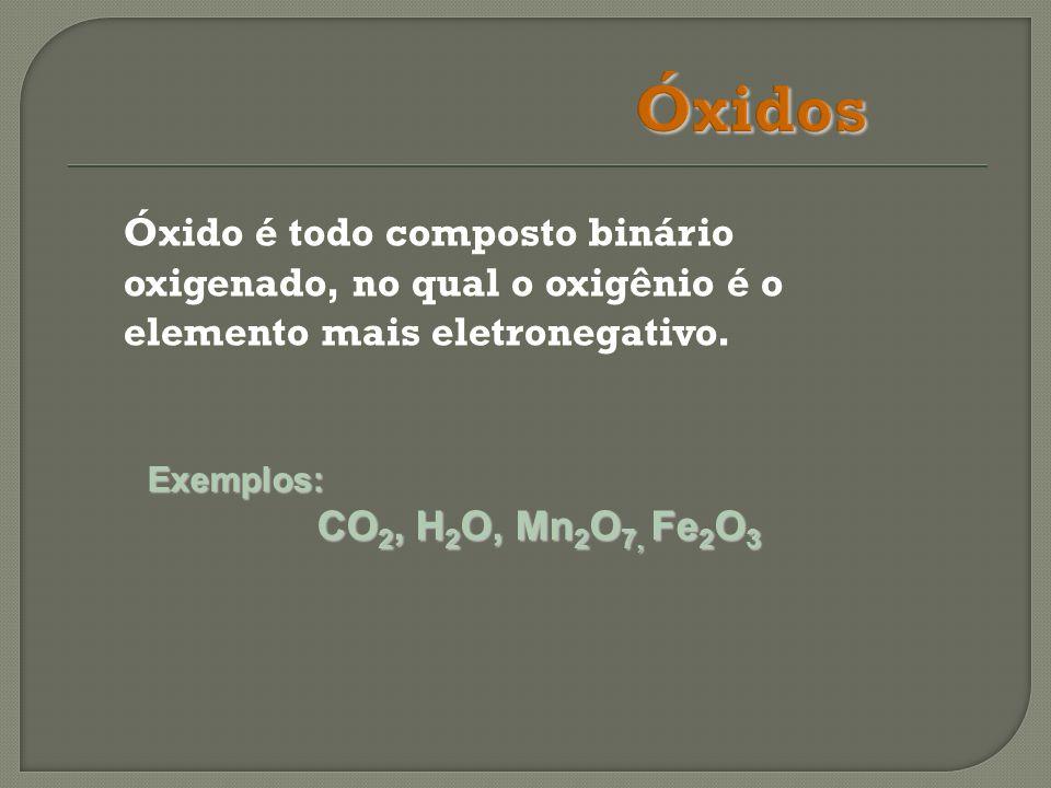 Óxido é todo composto binário oxigenado, no qual o oxigênio é o elemento mais eletronegativo. Exemplos: CO 2, H 2 O, Mn 2 O 7, Fe 2 O 3 CO 2, H 2 O, M
