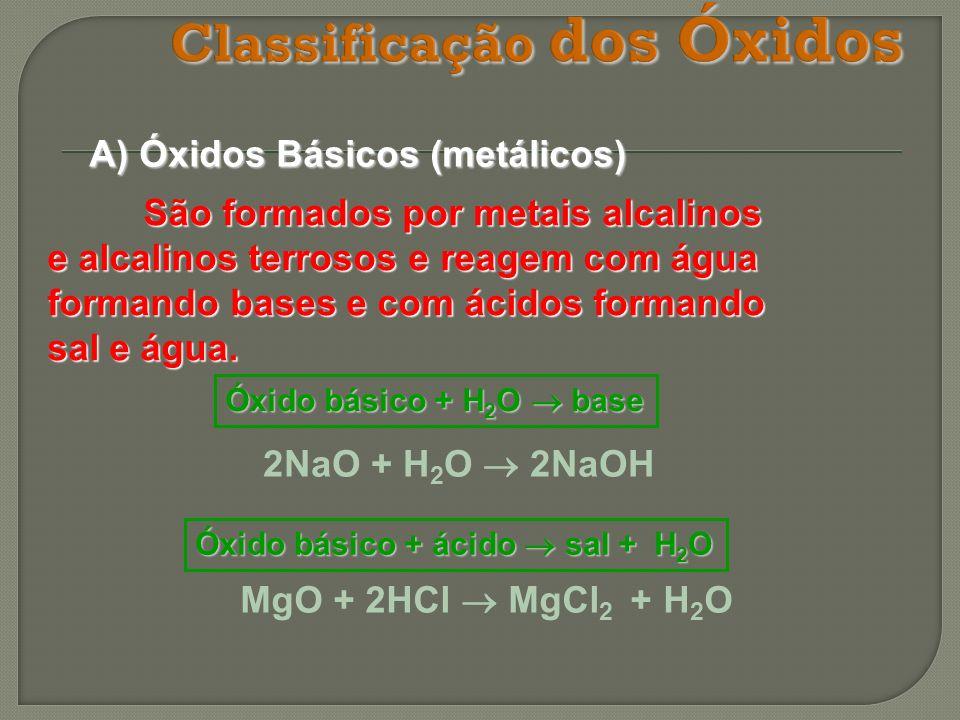 A) Óxidos Básicos (metálicos) São formados por metais alcalinos e alcalinos terrosos e reagem com água formando bases e com ácidos formando sal e água