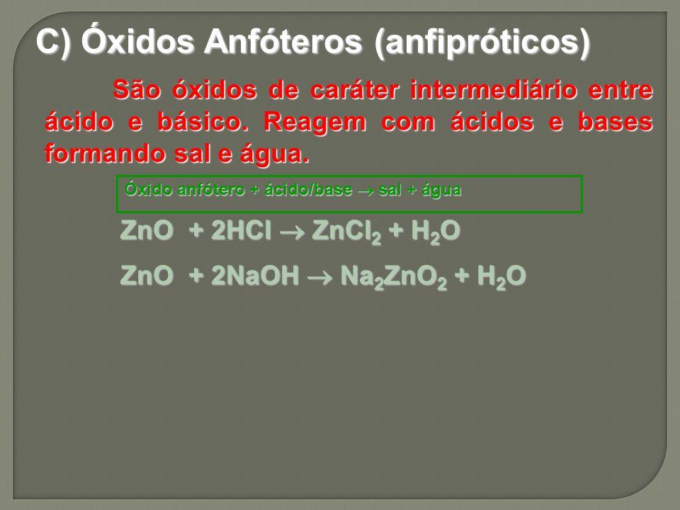 C) Óxidos Anfóteros (anfipróticos) São óxidos de caráter intermediário entre ácido e básico. Reagem com ácidos e bases formando sal e água. ZnO+ 2NaOH