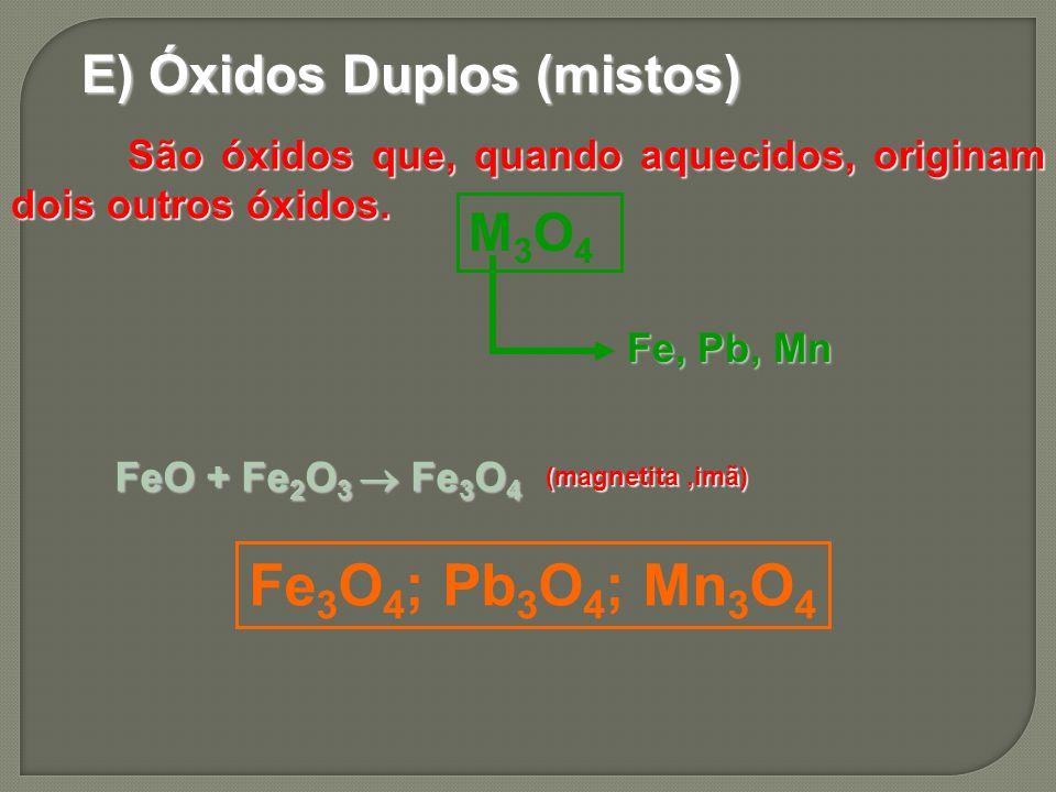 E) Óxidos Duplos (mistos) São óxidos que, quando aquecidos, originam dois outros óxidos. São óxidos que, quando aquecidos, originam dois outros óxidos