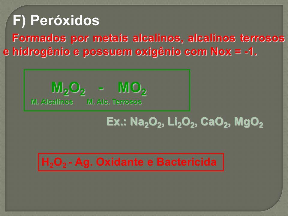 F) Peróxidos Formados por metais alcalinos, alcalinos terrosos e hidrogênio e possuem oxigênio com Nox = -1. Formados por metais alcalinos, alcalinos