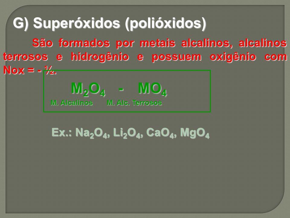 G) Superóxidos (polióxidos) São formados por metais alcalinos, alcalinos terrosos e hidrogênio e possuem oxigênio com Nox = - ½. M 2 O 4 - MO 4 M 2 O