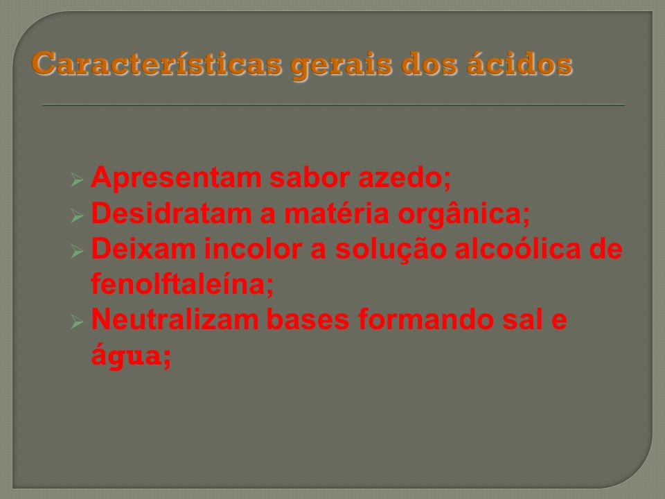 Apresentam sabor azedo; Desidratam a matéria orgânica; Deixam incolor a solução alcoólica de fenolftaleína; Neutralizam bases formando sal e á gua;