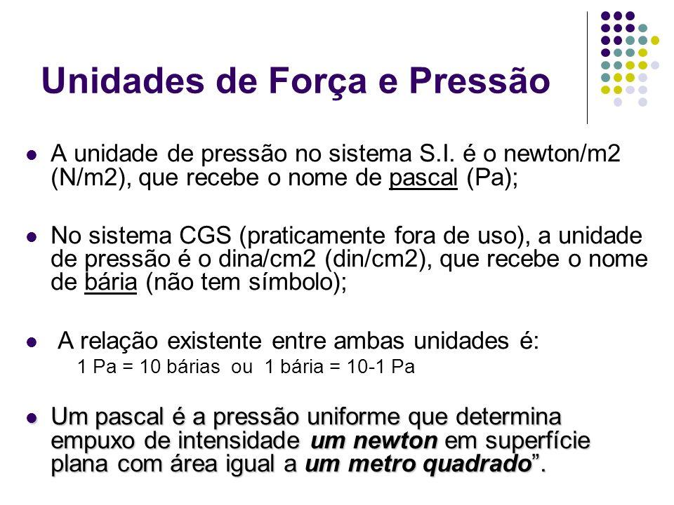 Unidades de Força e Pressão A unidade de pressão no sistema S.I. é o newton/m2 (N/m2), que recebe o nome de pascal (Pa); No sistema CGS (praticamente