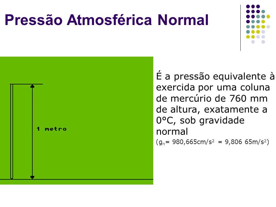 Pressão Atmosférica Normal É a pressão equivalente à exercida por uma coluna de mercúrio de 760 mm de altura, exatamente a 0°C, sob gravidade normal (g n = 980,665cm/s 2 = 9,806 65m/s 2 )