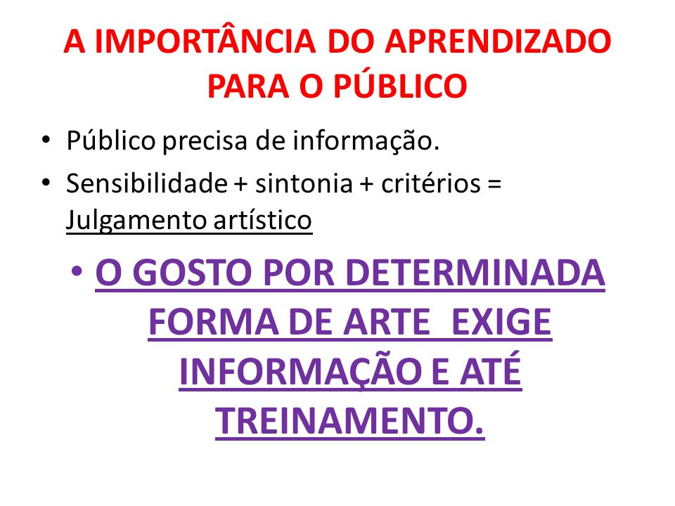 A IMPORTÂNCIA DO APRENDIZADO PARA O PÚBLICO Público precisa de informação. Sensibilidade + sintonia + critérios = Julgamento artístico O GOSTO POR DET