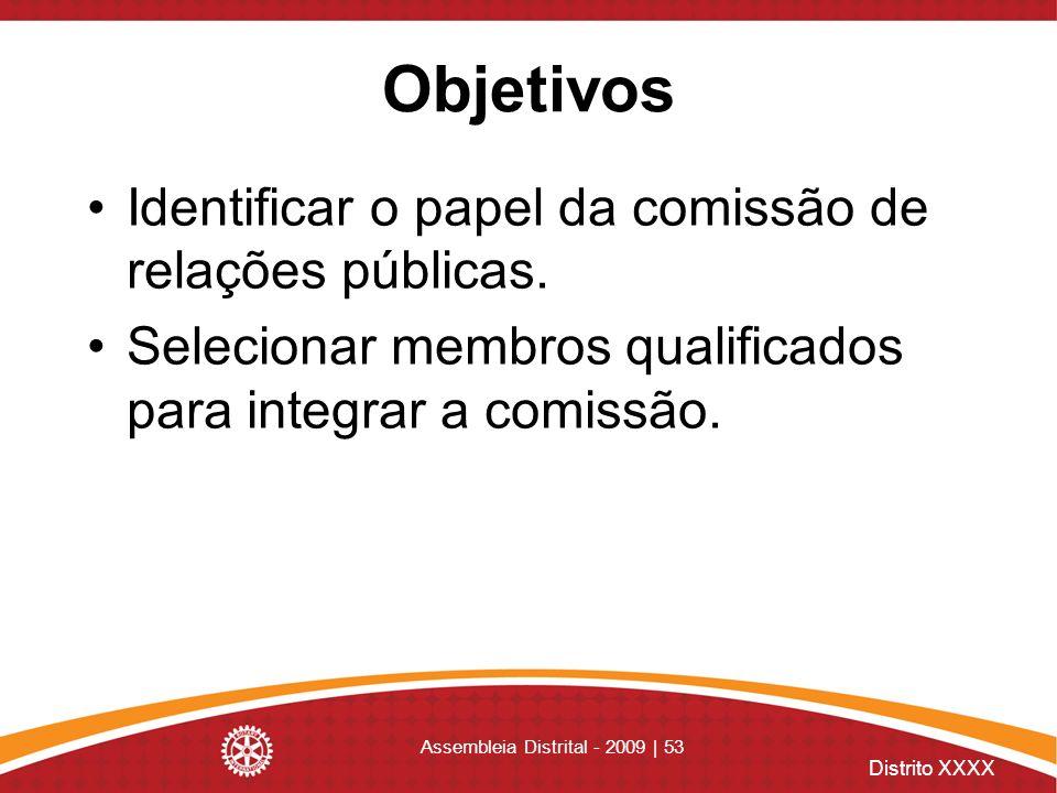 Distrito XXXX Assembleia Distrital - 2009 | 53 Objetivos Identificar o papel da comissão de relações públicas. Selecionar membros qualificados para in