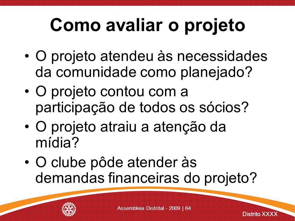 Distrito XXXX Assembleia Distrital - 2009 | 64 Como avaliar o projeto O projeto atendeu às necessidades da comunidade como planejado? O projeto contou