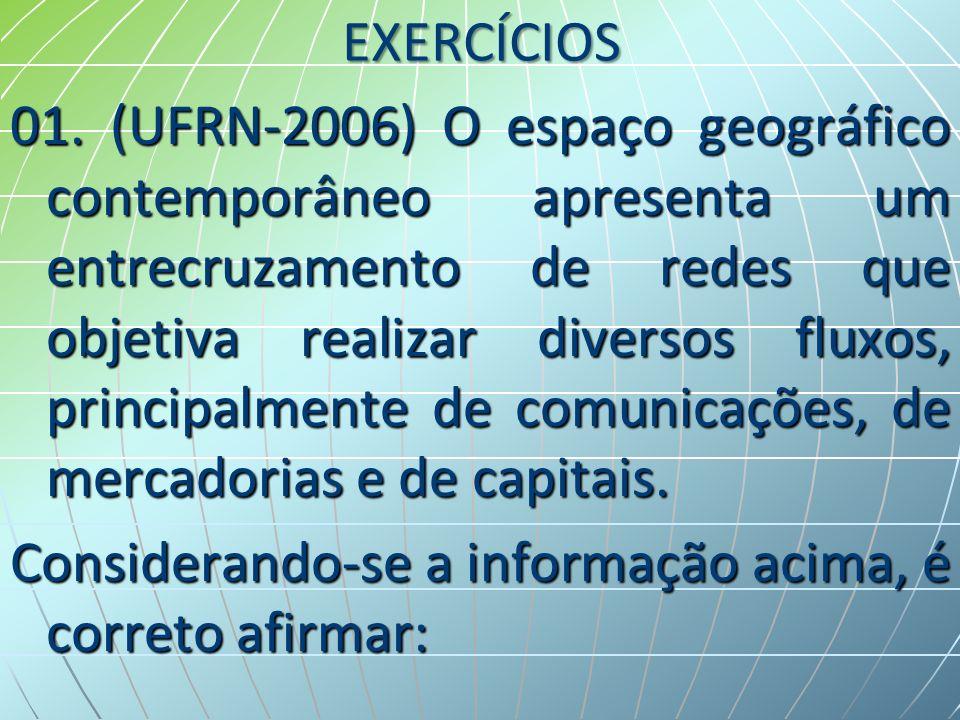 EXERCÍCIOS 01. (UFRN-2006) O espaço geográfico contemporâneo apresenta um entrecruzamento de redes que objetiva realizar diversos fluxos, principalmen