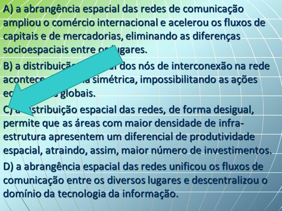 A) a abrangência espacial das redes de comunicação ampliou o comércio internacional e acelerou os fluxos de capitais e de mercadorias, eliminando as d