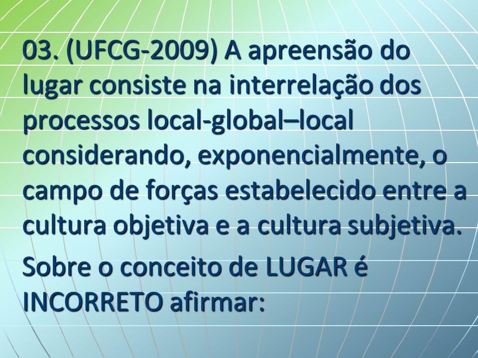 03. (UFCG-2009) A apreensão do lugar consiste na interrelação dos processos local-global–local considerando, exponencialmente, o campo de forças estab