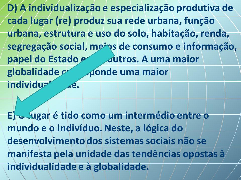 D) A individualização e especialização produtiva de cada lugar (re) produz sua rede urbana, função urbana, estrutura e uso do solo, habitação, renda, segregação social, meios de consumo e informação, papel do Estado entre outros.