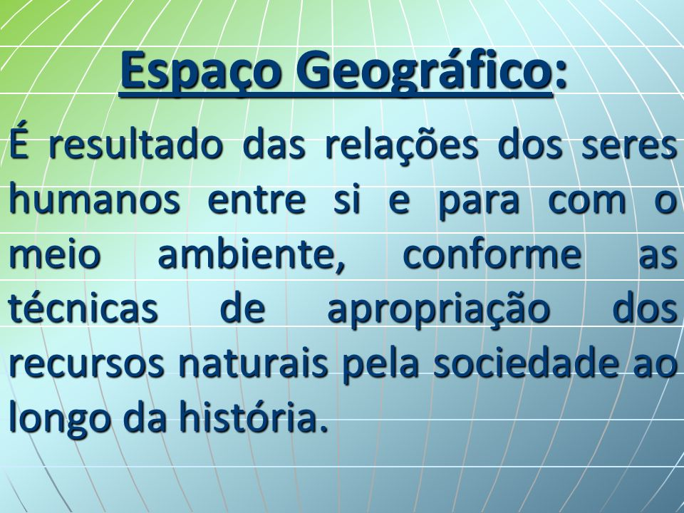 Espaço Geográfico: É resultado das relações dos seres humanos entre si e para com o meio ambiente, conforme as técnicas de apropriação dos recursos naturais pela sociedade ao longo da história.