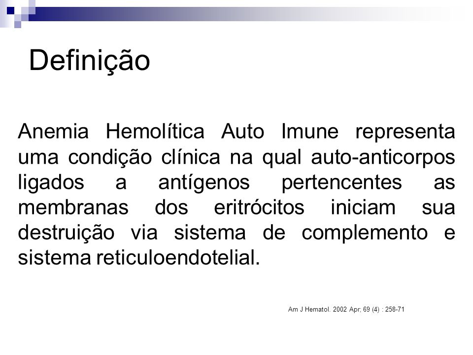 Definição Anemia Hemolítica Auto Imune representa uma condição clínica na qual auto-anticorpos ligados a antígenos pertencentes as membranas dos eritrócitos iniciam sua destruição via sistema de complemento e sistema reticuloendotelial.