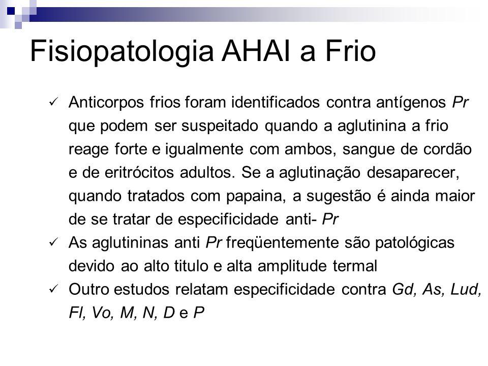 Fisiopatologia AHAI a Frio Anticorpos frios foram identificados contra antígenos Pr que podem ser suspeitado quando a aglutinina a frio reage forte e igualmente com ambos, sangue de cordão e de eritrócitos adultos.