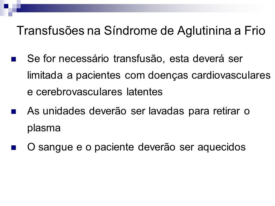 Transfusões na Síndrome de Aglutinina a Frio Se for necessário transfusão, esta deverá ser limitada a pacientes com doenças cardiovasculares e cerebro