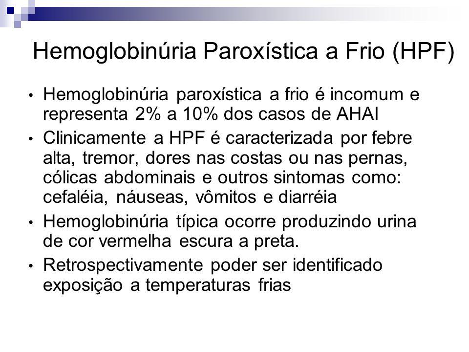 Hemoglobinúria Paroxística a Frio (HPF) Hemoglobinúria paroxística a frio é incomum e representa 2% a 10% dos casos de AHAI Clinicamente a HPF é caracterizada por febre alta, tremor, dores nas costas ou nas pernas, cólicas abdominais e outros sintomas como: cefaléia, náuseas, vômitos e diarréia Hemoglobinúria típica ocorre produzindo urina de cor vermelha escura a preta.