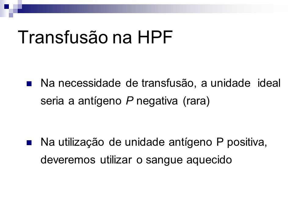 Transfusão na HPF Na necessidade de transfusão, a unidade ideal seria a antígeno P negativa (rara) Na utilização de unidade antígeno P positiva, deveremos utilizar o sangue aquecido