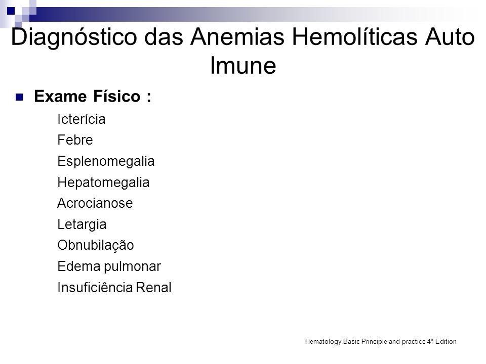 Diagnóstico das Anemias Hemolíticas Auto Imune Achados de laboratório clínico : Avaliação de lâmina de sangue periférico (ex: esferócitos, esquisócitos, policromasia, eritroblastos) Reticulócitos Níveis de DHL Níveis de BI Níveis de haptoglobina Níveis de hemoglobina livre no plasma Hemoglobinúria Hemosidenúria Hematology Basic Principle and practice 4º Edition