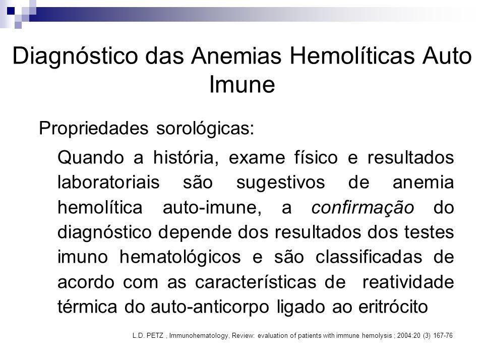 Diagnóstico das Anemias Hemolíticas Auto Imune Propriedades sorológicas: Quando a história, exame físico e resultados laboratoriais são sugestivos de anemia hemolítica auto-imune, a confirmação do diagnóstico depende dos resultados dos testes imuno hematológicos e são classificadas de acordo com as características de reatividade térmica do auto-anticorpo ligado ao eritrócito L.D.