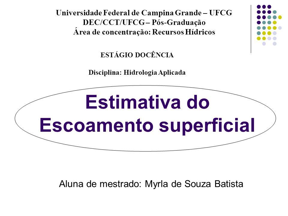 Estimativa do Escoamento superficial Aluna de mestrado: Myrla de Souza Batista Universidade Federal de Campina Grande – UFCG DEC/CCT/UFCG – Pós-Gradua