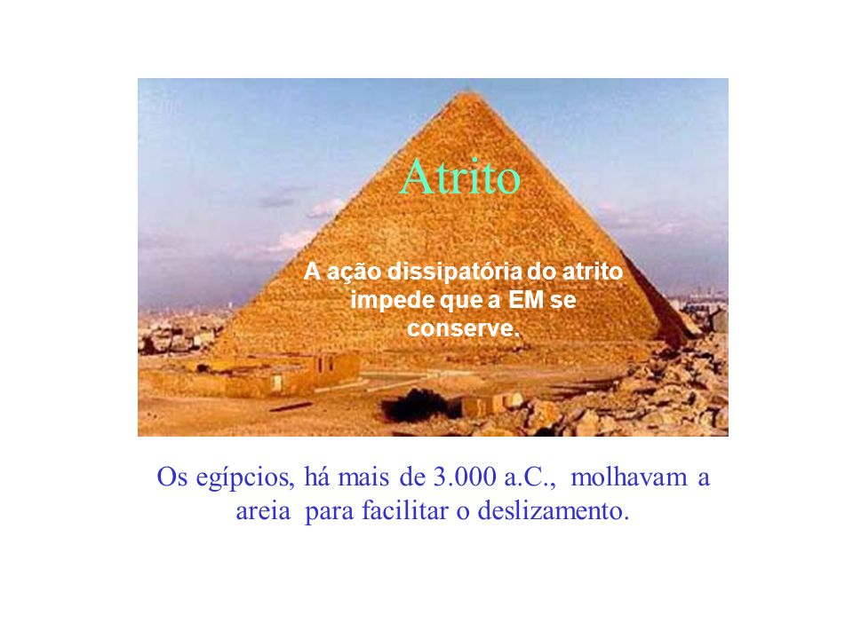 Atrito Os egípcios, há mais de 3.000 a.C., molhavam a areia para facilitar o deslizamento. A ação dissipatória do atrito impede que a EM se conserve.