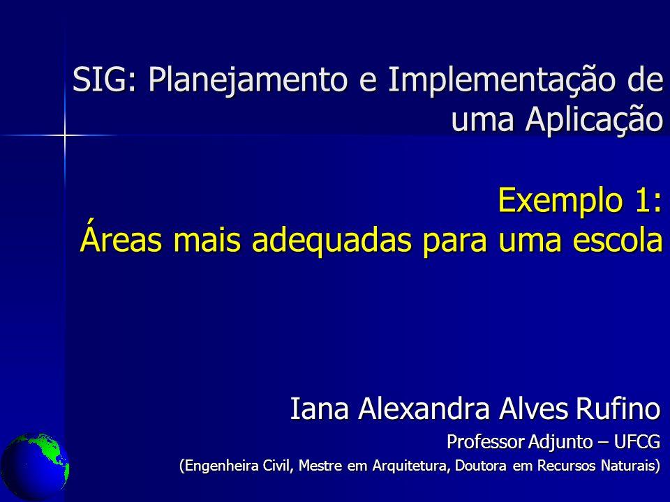 SIG: Planejamento e Implementação de uma Aplicação Exemplo 1: Áreas mais adequadas para uma escola Iana Alexandra Alves Rufino Professor Adjunto – UFC
