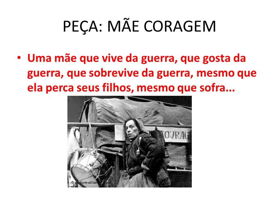 PEÇA: MÃE CORAGEM Uma mãe que vive da guerra, que gosta da guerra, que sobrevive da guerra, mesmo que ela perca seus filhos, mesmo que sofra...