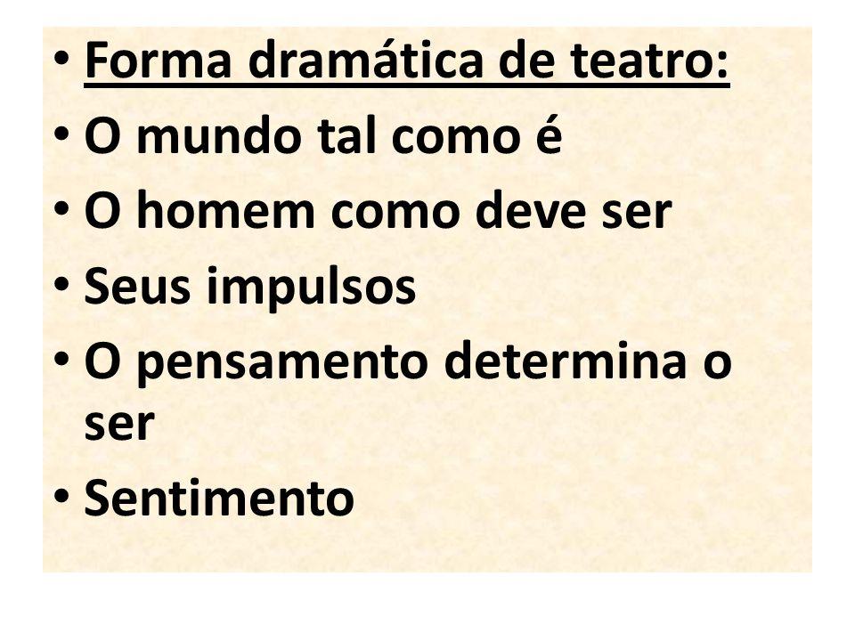 Forma dramática de teatro: O mundo tal como é O homem como deve ser Seus impulsos O pensamento determina o ser Sentimento