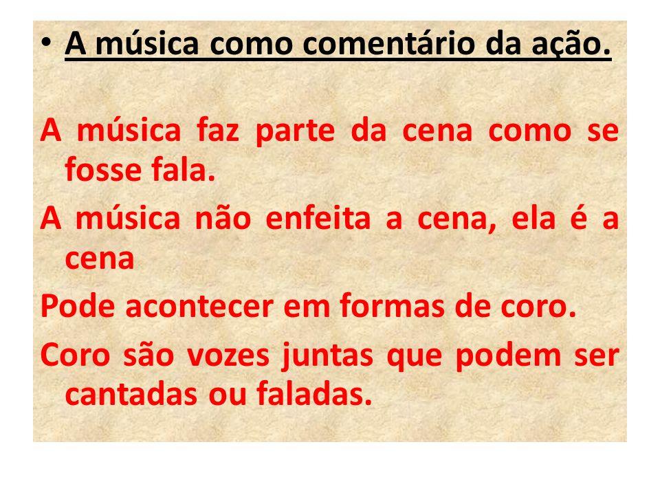 A música como comentário da ação. A música faz parte da cena como se fosse fala. A música não enfeita a cena, ela é a cena Pode acontecer em formas de