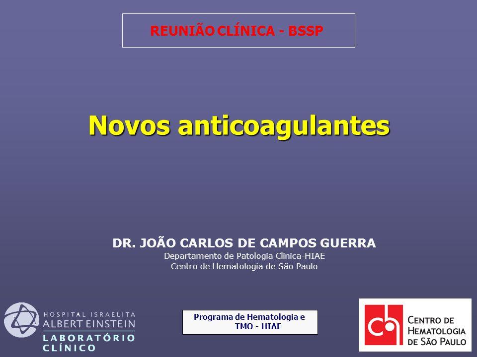 DR. JOÃO CARLOS DE CAMPOS GUERRA Departamento de Patologia Clínica-HIAE Centro de Hematologia de São Paulo REUNIÃO CLÍNICA - BSSP Novos anticoagulante