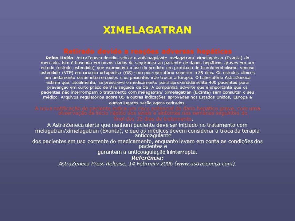 XIMELAGATRAN Retirado devido a reações adversas hepáticas Reino Unido. AstraZeneca decidiu retirar o anticoagulante melagatran/ ximelagatran (Exanta)