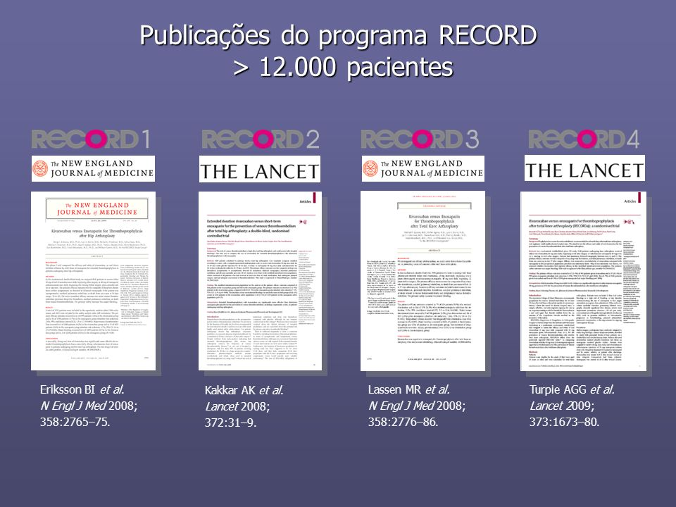Publicações do programa RECORD > 12.000 pacientes Eriksson BI et al. N Engl J Med 2008; 358:2765–75. Kakkar AK et al. Lancet 2008; 372:31–9. Lassen MR