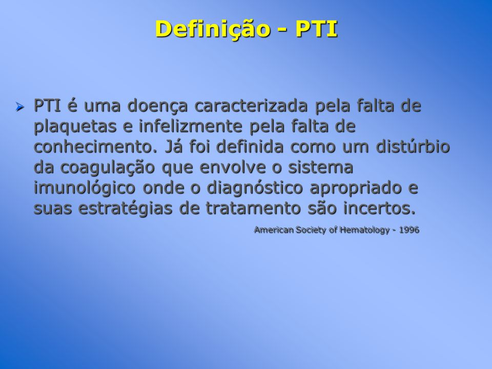 Definição - PTI PTI é uma doença caracterizada pela falta de plaquetas e infelizmente pela falta de conhecimento. Já foi definida como um distúrbio da