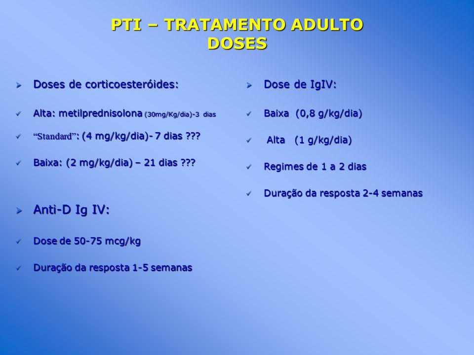 PTI – TRATAMENTO ADULTO DOSES Doses de corticoesteróides: Doses de corticoesteróides: Alta: metilprednisolona (30mg/Kg/dia)-3 dias Alta: metilprednisolona (30mg/Kg/dia)-3 dias Standard : (4 mg/kg/dia)- 7 dias ??.