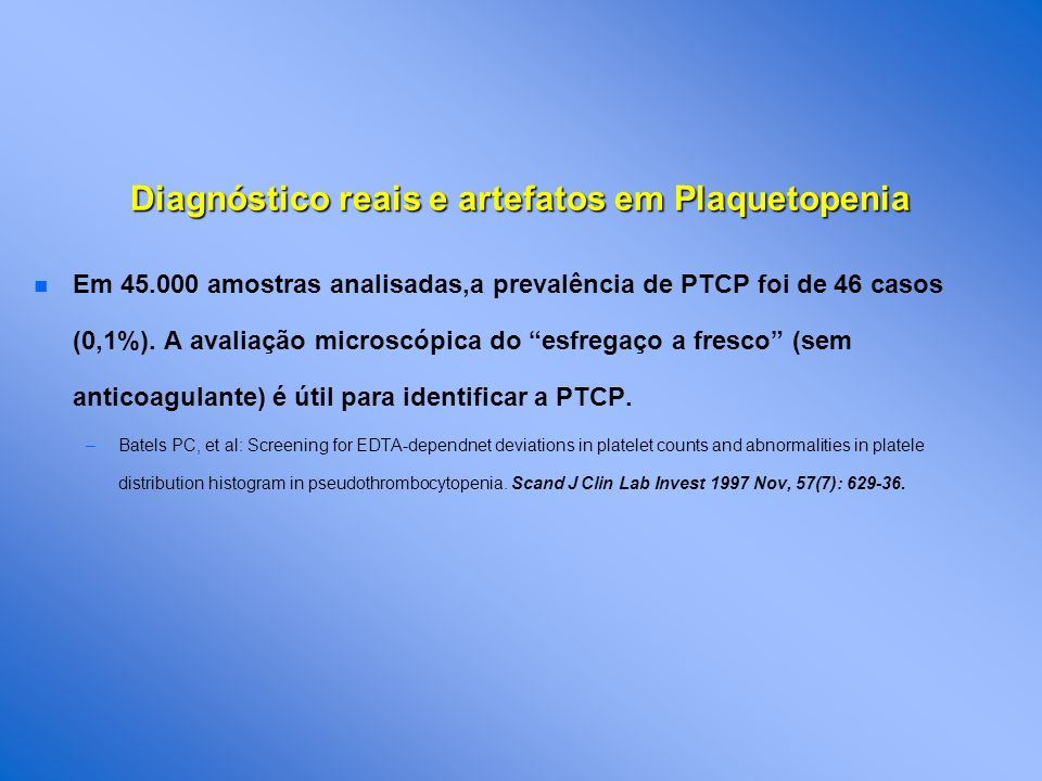 n n Em 45.000 amostras analisadas,a prevalência de PTCP foi de 46 casos (0,1%). A avaliação microscópica do esfregaço a fresco (sem anticoagulante) é