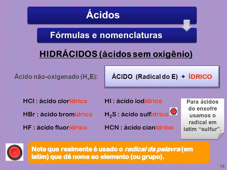 15 Atualmente, sabemos que o íon H + não é estável. Ele se une a uma molécula de água, originando o H 3 O + (hidroxônio ou hidrônio). H átomo de hidro