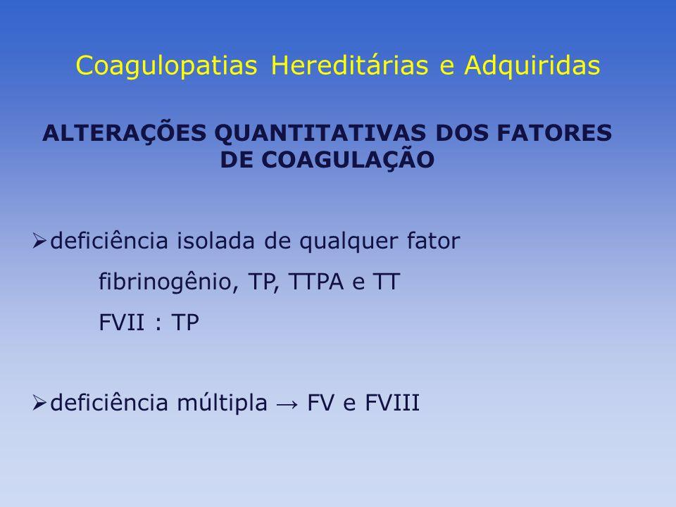 Coagulopatias Hereditárias e Adquiridas ALTERAÇÕES QUANTITATIVAS DOS FATORES DE COAGULAÇÃO deficiência isolada de qualquer fator fibrinogênio, TP, TTP